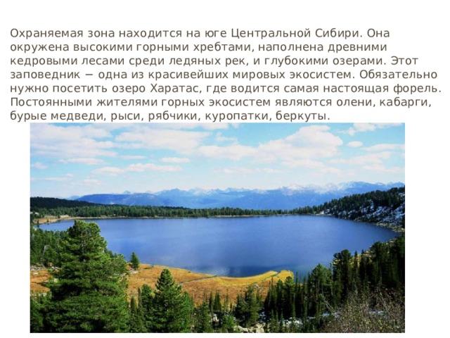 Кузнецкий Алатау Охраняемая зона находится на юге Центральной Сибири. Она окружена высокими горными хребтами, наполнена древними кедровыми лесами среди ледяных рек, и глубокими озерами. Этот заповедник − одна из красивейших мировых экосистем. Обязательно нужно посетить озеро Харатас, где водится самая настоящая форель. Постоянными жителями горных экосистем являются олени, кабарги, бурые медведи, рыси, рябчики, куропатки, беркуты.