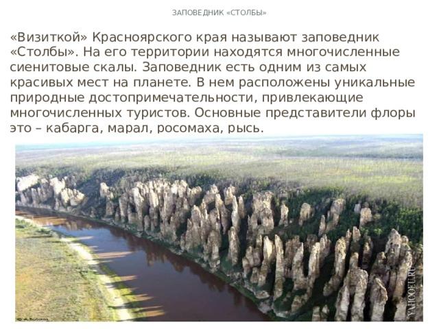 Заповедник «Столбы» «Визиткой» Красноярского края называют заповедник «Столбы». На его территории находятся многочисленные сиенитовые скалы. Заповедник есть одним из самых красивых мест на планете. В нем расположены уникальные природные достопримечательности, привлекающие многочисленных туристов. Основные представители флоры это – кабарга, марал, росомаха, рысь.