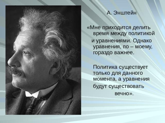 А. Энштейн «Мне приходится делить время между политикой  и уравнениями. Однако уравнения, по – моему, гораздо важнее.  Политика существует только для данного момента, а уравнения  будут существовать  вечно».