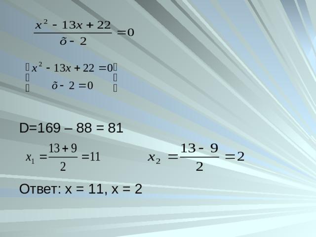 D =169 – 88 = 81 Ответ: х = 11, х = 2