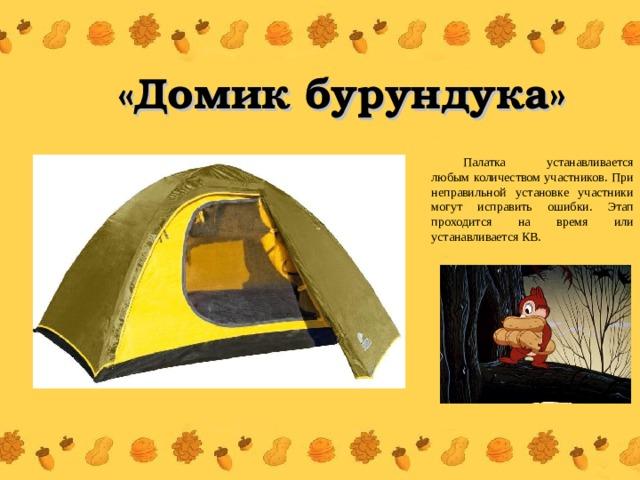 «Домик бурундука» Палатка устанавливается любым количеством участников. При неправильной установке участники могут исправить ошибки. Этап проходится на время или устанавливается КВ.