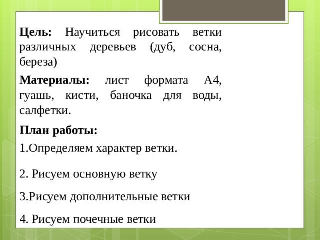 Цель: Научиться рисовать ветки различных деревьев (дуб, сосна, береза) Материалы: лист формата А4, гуашь, кисти, баночка для воды, салфетки. План работы: Определяем характер ветки. 2. Рисуем основную ветку 3.Рисуем дополнительные ветки 4. Рисуем почечные ветки