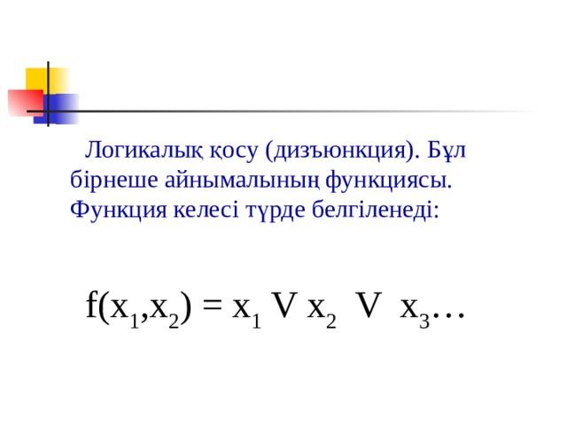 Логикалық қосу (дизъюнкция). Бұл бірнеше айнымалының функциясы. Функция келесі түрде белгіленеді: f(x 1 ,x 2 ) = x 1 V x 2  V x 3 …