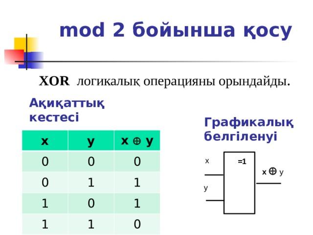 mod 2 бойынша қосу XOR логикалық операцияны орындайды . Ақиқаттық кестесі  Графикалық белгіленуі x 0 y x  y 0 0 0 1 1 1 1 0 1 1 0 x =1 x   y y