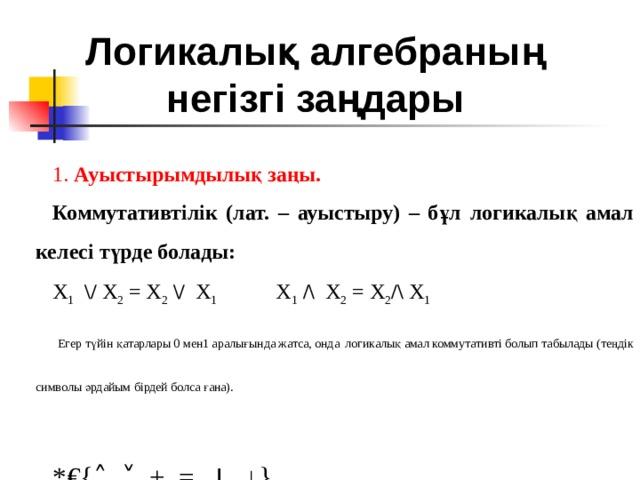 Логикалық алгебраның негізгі заңдары   1. Ауыстырымдылық заңы. Коммутативтілік (лат. – ауыстыру) – бұл логикалық амал келесі түрде болады: X 1  \/ X 2 = X 2  \/  X 1  X 1  /\ X 2 = X 2 /\ X 1  Егер түйін қатарлары 0 мен1 аралығында жатса, онда  логикалық амал коммутативті болып табылады (теңдік символы әрдайым бірдей болса ғана). *€{˄, ˅, +, =, ׀ , ↓}