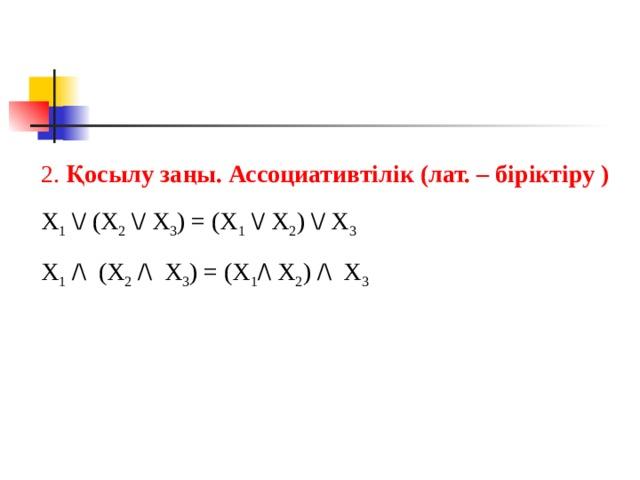 2. Қосылу заңы. Ассоциативтілік (лат. – біріктіру ) X 1  \/ (X 2  \/ X 3 ) = (X 1  \/ X 2 ) \/ X 3 X 1  /\ (X 2  /\ X 3 ) = (X 1 /\ X 2 ) /\ X 3