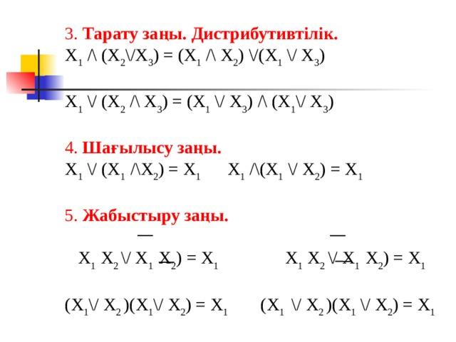 3. Тарату заңы. Дистрибутивтілік. X 1 /\ (X 2 \/X 3 ) = (X 1 /\ X 2 ) \/(X 1 \/ X 3 ) X 1 \/ (X 2 /\ X 3 ) = (X 1 \/ X 3 ) /\ (X 1 \/ X 3 ) 4. Шағылысу заңы. X 1 \/ (X 1 /\X 2 ) = X 1  X 1 /\(X 1 \/ X 2 ) = X 1 5. Жабыстыру заңы.   X 1 X 2 \/ X 1 X 2 ) = X 1  X 1 X 2 \/ X 1 X 2 ) = X 1  (X 1 \/ X 2 )(X 1 \/ X 2 ) = X 1  (X 1   \/ X 2 )(X 1 \/ X 2 ) = X 1