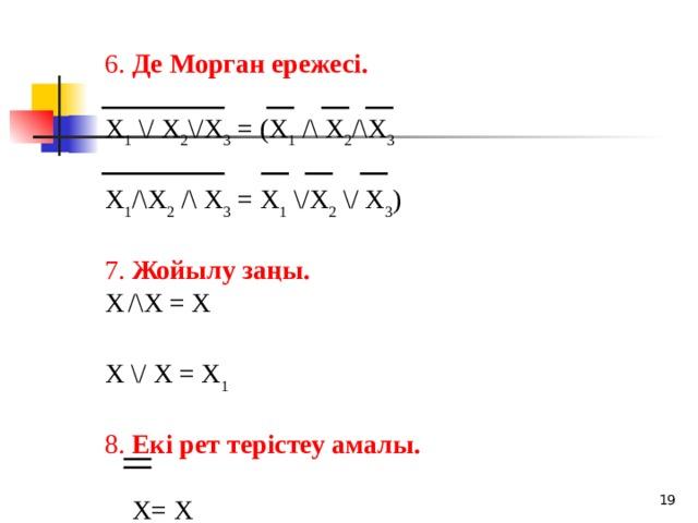 6. Де Морган ережесі.  X 1 \/ X 2 \/X 3 = (X 1 /\ X 2 /\X 3 X 1 /\X 2 /\ X 3 = X 1 \/X 2 \/ X 3 ) 7. Жойылу заңы. X  /\X = X X \/ X = X 1 8. Екі рет терістеу амалы.  X= X  18