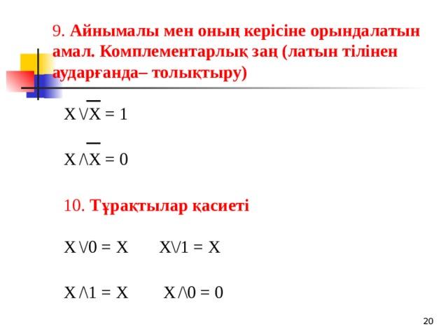 9. Айнымалы мен оның керісіне орындалатын амал. Комплементарлық заң (латын тілінен аударғанда– толықтыру) X  \/X = 1 X  /\X = 0  10. Тұрақтылар қасиеті  X  \/0 = X X\/1 = X X  /\1 = X X  /\0 = 0 18