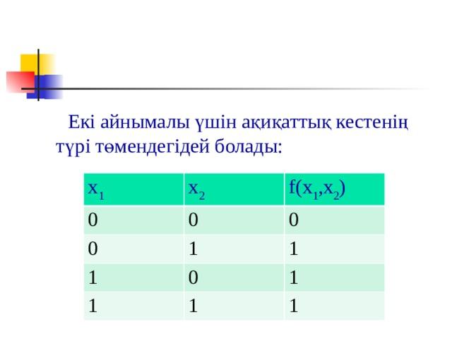 Екі айнымалы үшін ақиқаттық кестенің түрі төмендегідей болады: x 1 0 x 2 0 0 f(x 1 ,x 2 ) 0 1 1 1 1 0 1 1 1