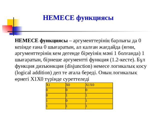 НЕМЕСЕ функциясы  НЕМЕСЕ функциясы – аргументтерінің барлығы да 0 кезінде ғана 0 шығаратын, ал қалған жағдайда (яғни, аргументтерінің кем дегенде біреуінің мәні 1 болғанда) 1 шығаратын, бірнеше аргументті функция (1.2-кесте). Бұл функция дизъюнкция (disjunction) немесе логикалық қосу (logical addition) деп те атала береді. Оның логикалық өрнегі Х1Х0 түрінде суреттеледі Х1 0 Х0 0 0 Х1Х0 0 1 1 1 1 0 1 1 1