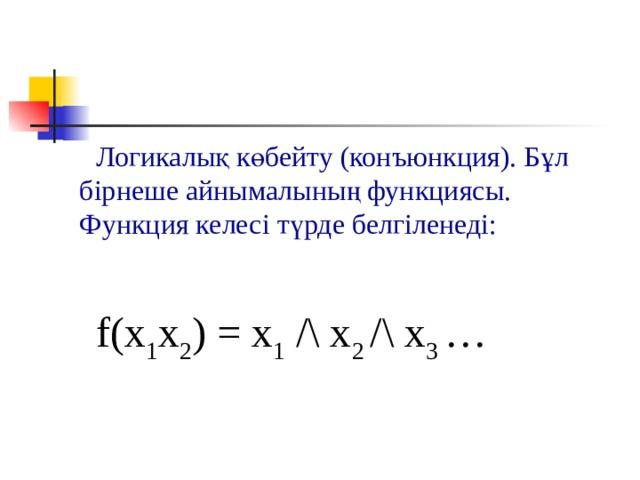 Логикалық көбейту (конъюнкция). Бұл бірнеше айнымалының функциясы. Функция келесі түрде белгіленеді: f(x 1 x 2 ) = x 1 /\ x 2 /\ х 3 …