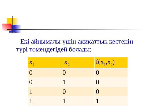 Екі айнымалы үшін ақиқаттық кестенің түрі төмендегідей болады:   x 1 0  x 2 0 0 f(x 1 ,x 2 ) 0 1 1 1 0 0 0 1 1