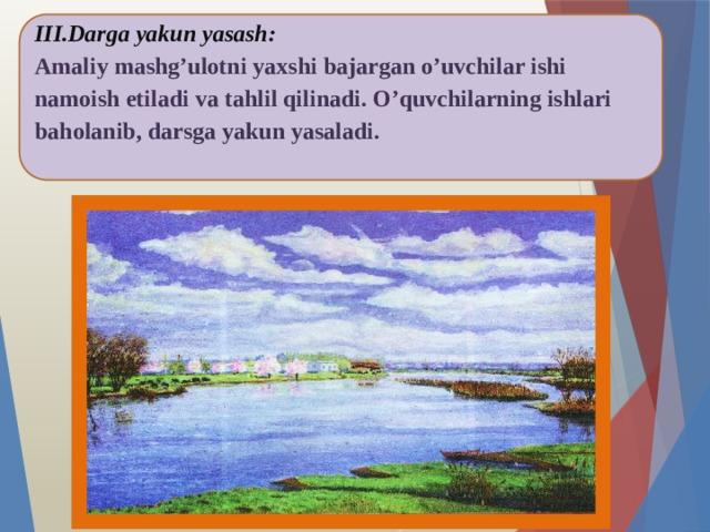 III.Darga yakun yasash:  Amaliy mashg'ulotni yaxshi bajargan o'uvchilar ishi namoish etiladi va tahlil qilinadi. O'quvchilarning ishlari baholanib, darsga yakun yasaladi.