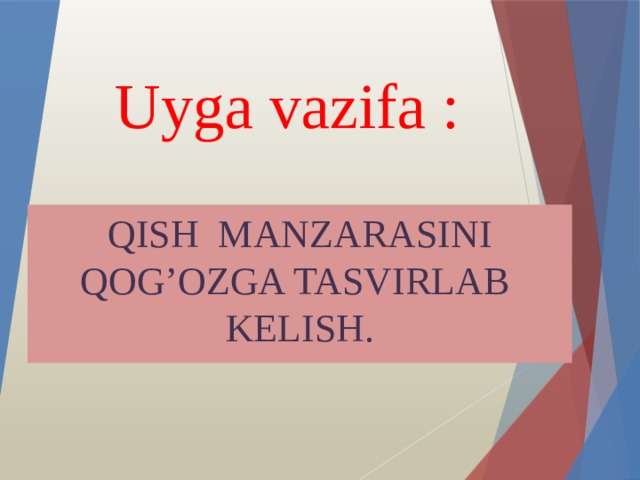 Uyga vazifa : QISH MANZARASINI QOG'OZGA TASVIRLAB KELISH.