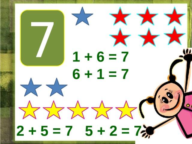 7 1 + 6 = 7 6 + 1 = 7 2 + 5 = 7 5 + 2 = 7