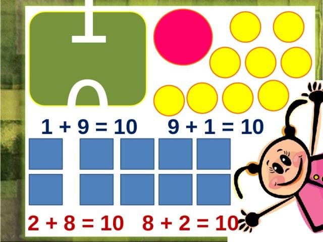 10 1 + 9 = 10 9 + 1 = 10 2 + 8 = 10 8 + 2 = 10