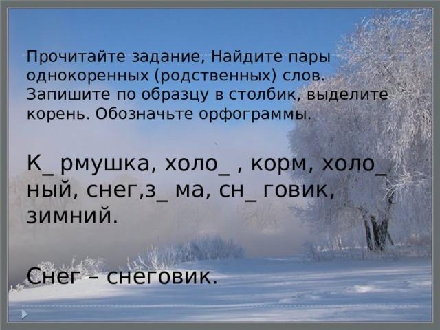 Прочитайте задание, Найдите пары однокоренных (родственных) слов. Запишите по образцу в столбик, выделите корень. Обозначьте орфограммы. К_ рмушка, холо_ , корм, холо_ ный, снег,з_ ма, сн_ говик, зимний. Снег – снеговик.