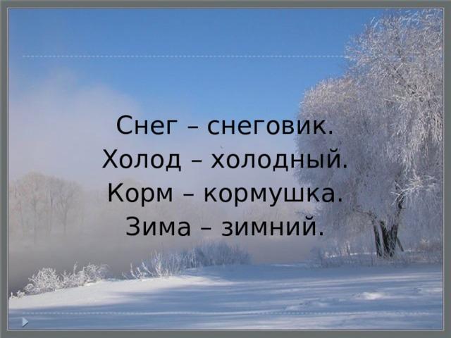 Снег – снеговик. Холод – холодный. Корм – кормушка. Зима – зимний.