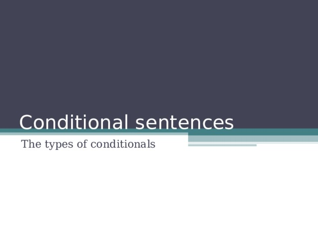 Conditional sentences The types of conditionals
