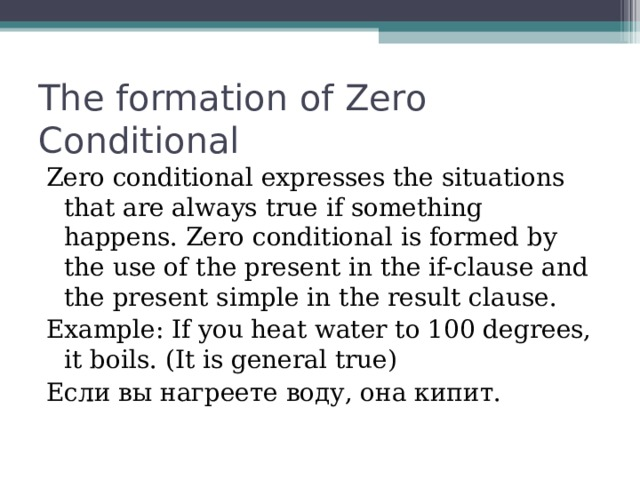 The formation of Zero Conditional Zero conditional expresses the situations that are always true if something happens. Zero conditional is formed by the use of the present in the if-clause and the present simple in the result clause. Example: If you heat water to 100 degrees, it boils. (It is general true) Если вы нагреете воду, она кипит.