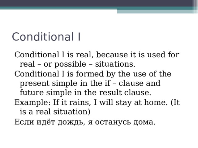 Conditional I Conditional I is real, because it is used for real – or possible – situations. Conditional I is formed by the use of the present simple in the if – clause and future simple in the result clause. Example: If it rains, I will stay at home. (It is a real situation) Если идёт дождь, я останусь дома.