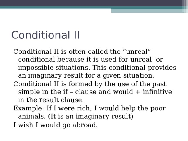 "Conditional II Conditional II is often called the ""unreal"" conditional because it is used for unreal or impossible situations. This conditional provides an imaginary result for a given situation. Conditional II is formed by the use of the past simple in the if – clause and would + infinitive in the result clause. Example: If I were rich, I would help the poor animals. (It is an imaginary result) I wish I would go abroad."