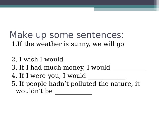 Make up some sentences:   1.If the weather is sunny, we will go _________ 2. I wish I would ____________ 3. If I had much money, I would ___________ 4. If I were you, I would ____________ 5. If people hadn't polluted the nature, it wouldn't be ____________