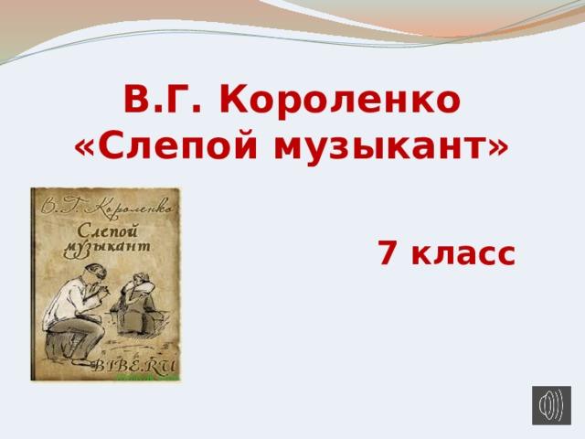 В.Г. Короленко «Слепой музыкант» 7 класс