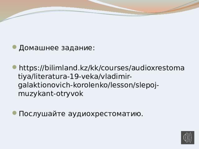 Домашнее задание: https://bilimland.kz/kk/courses/audioxrestomatiya/literatura-19-veka/vladimir-galaktionovich-korolenko/lesson/slepoj-muzykant-otryvok Послушайте аудиохрестоматию.
