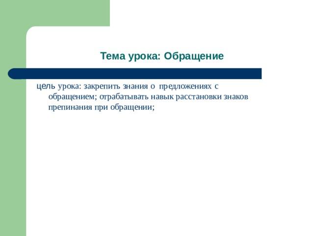 Тема урока: Обращение цель урока: закрепить знания о предложениях с обращением; отрабатывать навык расстановки знаков препинания при обращении;