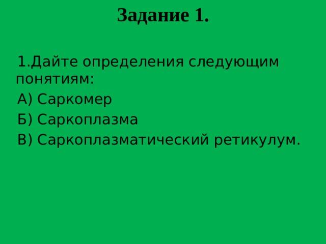 Задание 1.    1.Дайте определения следующим понятиям:  А) Саркомер  Б) Саркоплазма  В) Саркоплазматический ретикулум.