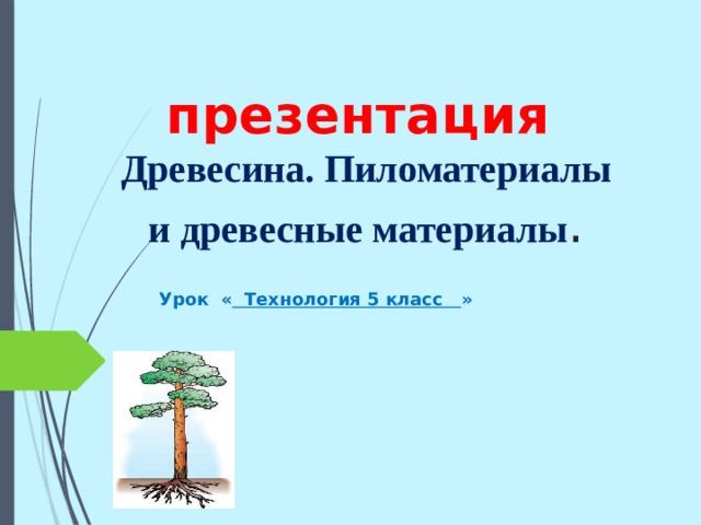 презентация   Древесина. Пиломатериалы и древесные материалы . Урок « Технология 5 класс »