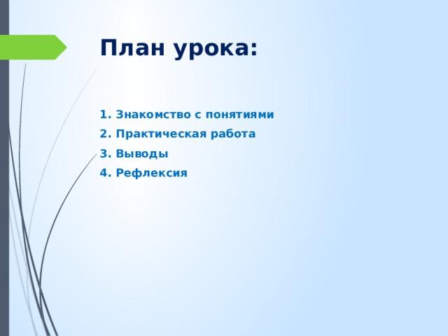 План урока: 1. Знакомство с понятиями 2. Практическая работа 3. Выводы 4. Рефлексия