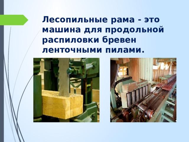 Лесопильные рама - это машина для продольной распиловки бревен ленточными пилами.