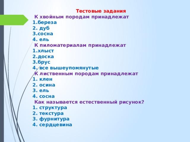 Тестовые задания  К хвойным породам принадлежат 1.береза 2. дуб 3.сосна 4. ель  К пиломатериалам принадлежат 1.хлыст 2.доска 3.брус 4. все вышеупомянутые  К лиственным породам принадлежат 1. клен 2. осина 3. ель 4. сосна  Как называется естественный рисунок? 1. структура 2. текстура 3. фурнитура 4. сердцевина