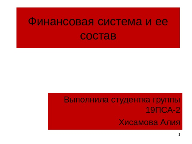 Финансовая система и ее состав Выполнила студентка группы 19ПСА-2 Хисамова Алия