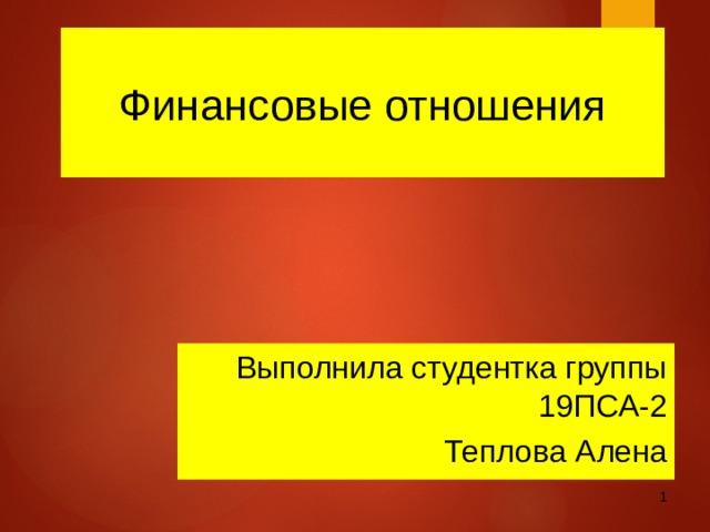 Финансовые отношения Выполнила студентка группы 19ПСА-2 Теплова Алена