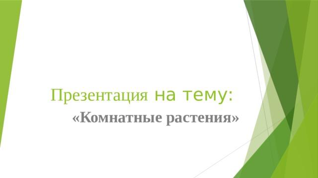 Презентация на тему: «Комнатные растения»