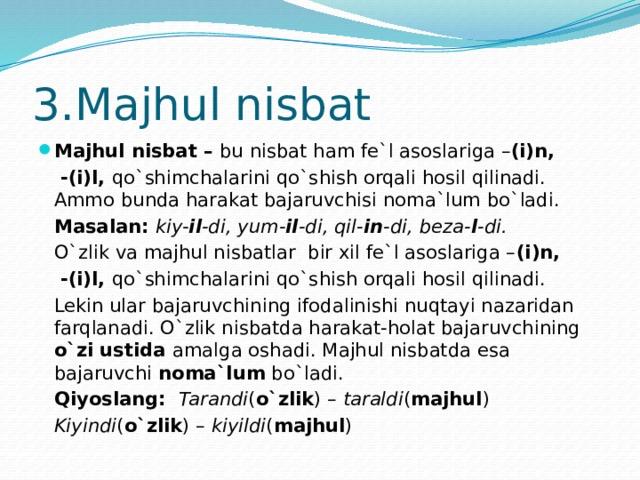 3.Majhul nisbat Majhul nisbat – bu nisbat ham fe`l asoslariga – (i)n,   -(i)l, qo`shimchalarini qo`shish orqali hosil qilinadi. Ammo bunda harakat bajaruvchisi noma`lum bo`ladi.  Masalan: kiy- il -di, yum- il -di, qil- in -di, beza- l -di.   O`zlik va majhul nisbatlar bir xil fe`l asoslariga – (i)n,   -(i)l, qo`shimchalarini qo`shish orqali hosil qilinadi.  Lekin ular bajaruvchining ifodalinishi nuqtayi nazaridan farqlanadi. O`zlik nisbatda harakat-holat bajaruvchining o`zi ustida amalga oshadi. Majhul nisbatda esa bajaruvchi noma`lum bo`ladi.  Qiyoslang: Tarandi ( o`zlik ) – taraldi ( majhul )    Kiyindi ( o`zlik ) – kiyildi ( majhul )