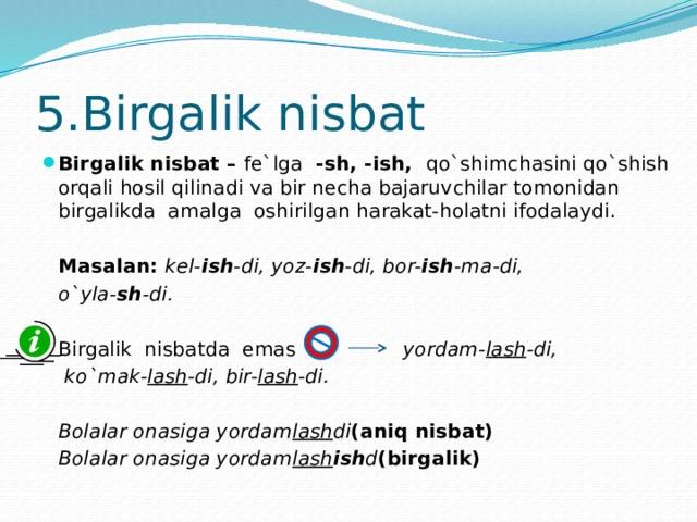 5.Birgalik nisbat Birgalik nisbat – fe`lga -sh, -ish, qo`shimchasini qo`shish orqali hosil qilinadi va bir necha bajaruvchilar tomonidan birgalikda amalga oshirilgan harakat-holatni ifodalaydi.  Masalan: kel- ish -di, yoz- ish -di, bor- ish -ma-di,  o`yla- sh -di.   Birgalik nisbatda emas yordam- lash -di,   ko`mak- lash -di, bir- lash -di.   Bolalar onasiga yordam lash di (aniq nisbat)  Bolalar onasiga yordam lash ish d (birgalik)