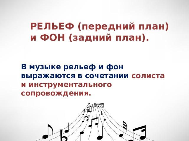 РЕЛЬЕФ (передний план) и ФОН (задний план). В музыке рельеф и фон выражаются в сочетании солиста и инструментального сопровождения.