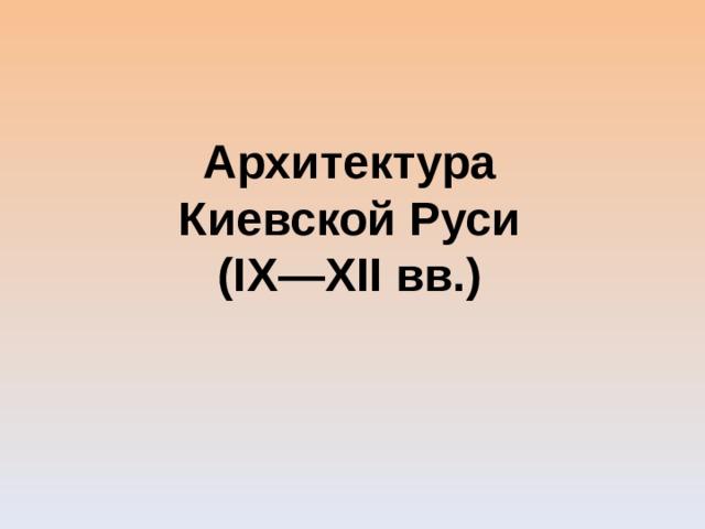 Архитектура Киевской Руси (IX—XII вв.)