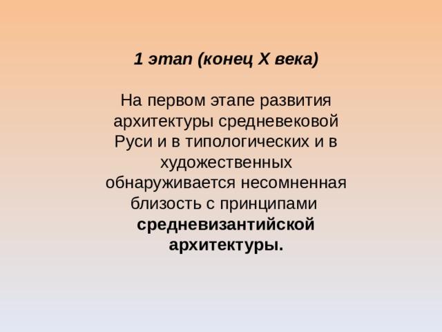 1 этап (конец Х века)  На первом этапе развития архитектуры средневековой Руси и в типологических и в художественных обнаруживается несомненная близость с принципами средневизантийской архитектуры.