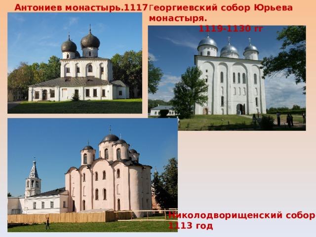 Антониев монастырь.1117 Г еоргиевский собор Юрьева монастыря. 1119-1130 гг Николодворищенский собор. 1113 год
