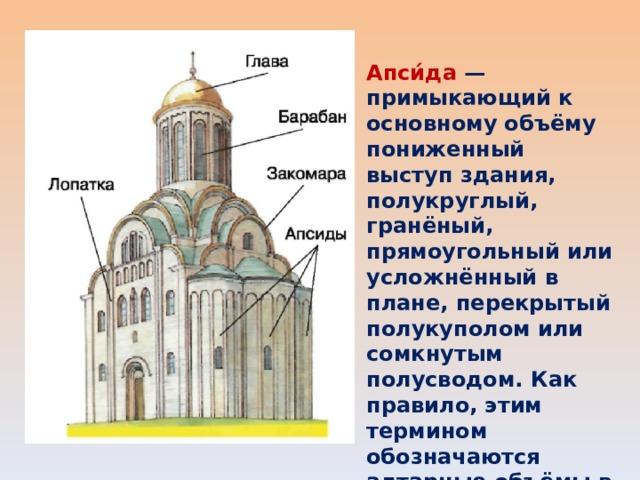 Апси́да — примыкающий к основному объёму пониженный выступ здания, полукруглый, гранёный, прямоугольный или усложнённый в плане, перекрытый полукуполом или сомкнутым полусводом. Как правило, этим термином обозначаются алтарные объёмы в церковной архитектуре.