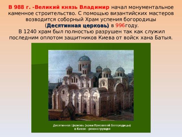 В 988 г. -Великий князь Владимир начал монументальное каменное строительство. С помощью византийских мастеров возводится соборный Храм успения богородицы  ( Десятинная церковь) в 996 году.  В 1240 храм был полностью разрушен так как служил последним оплотом защитников Киева от войск хана Батыя.