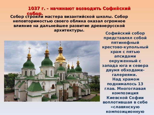 1037 г. - начинают возводить Софийский собор. Собор строили мастера византийской школы. Собор неповторимостью своего облика оказал огромное влияние на дальнейшее развитие древнерусской архитектуры. Софийский собор представлял собой пятинефный крестово-купольный храм с пятью апсидами окруженный с запада юга и севера двумя обходами-галереями.  Над храмом поднималось 13 глав. Многоглавая композиция Киевской Софии воплотившая в себе «славянскую композиционную идею» , сыграла большую роль в формировании национальных черт русской архитектуры.