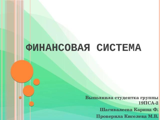 ФИНАНСОВАЯ СИСТЕМА Выполнила студентка группы 19ПСА-2 Шагивалеева Карина Ф. Проверила Киселева М.В.