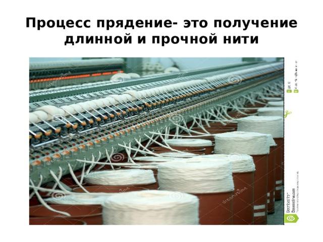 Процесс прядение- это получение длинной и прочной нити
